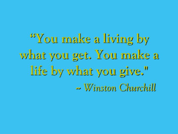 """You make a living by what you get. You make a life by what you give."""