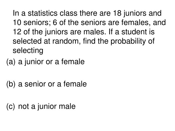In a statistics class there are 18 juniors and 10 seniors; 6 of the seniors are females, and 12 of the juniors are males. If a student is selected at random, find the probability of selecting