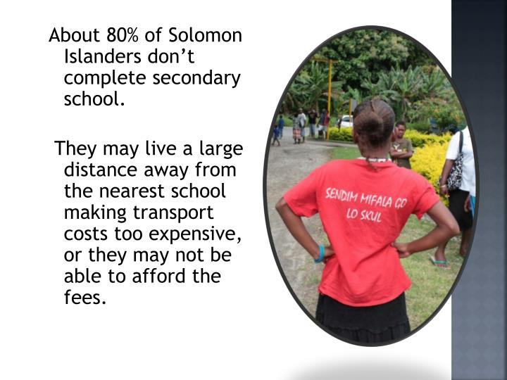About 80% of Solomon Islanders don't complete secondary school.