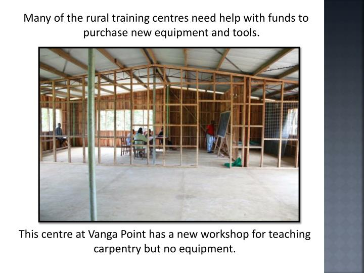 Many of the rural training centres need help with funds to purchase new equipment and tools.