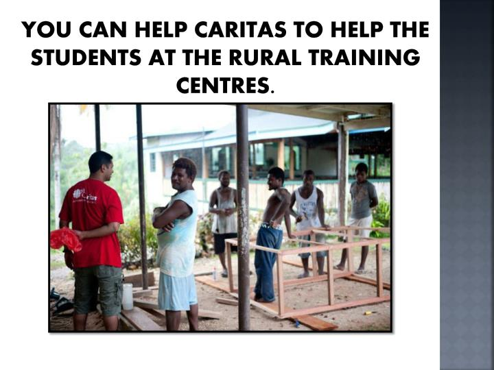 You can help Caritas to help the students at the rural training centres.