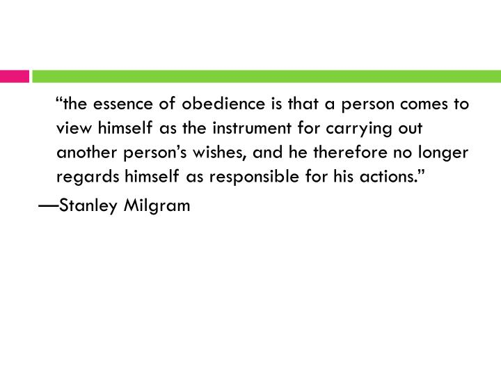 """the essence of obedience is that a person comes to view himself as the instrument for carrying out another person's wishes, and he therefore no longer regards himself as responsible for his actions."""