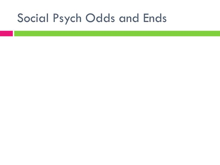 Social Psych Odds and Ends