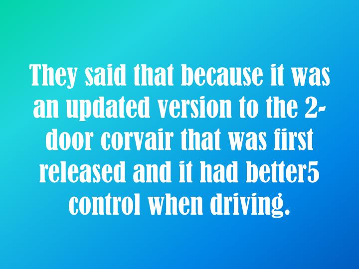 They said that because it was an updated version to the 2-door corvair that was first released and it had better5 control when driving.