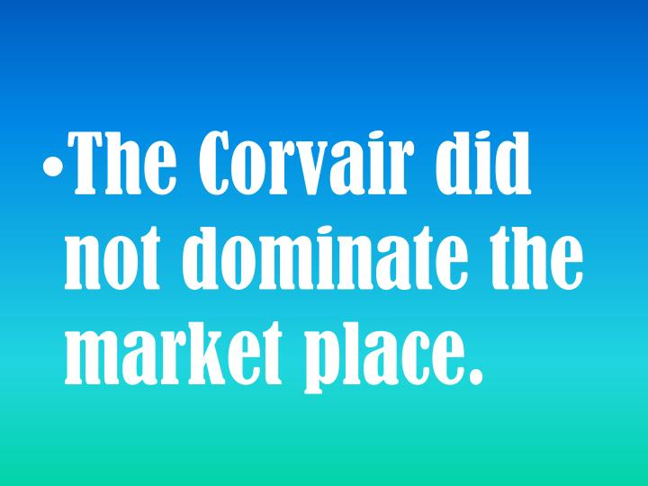 The Corvair did not dominate the market place.