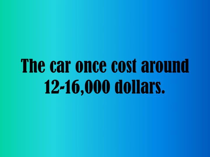 The car once cost around 12-16,000 dollars.