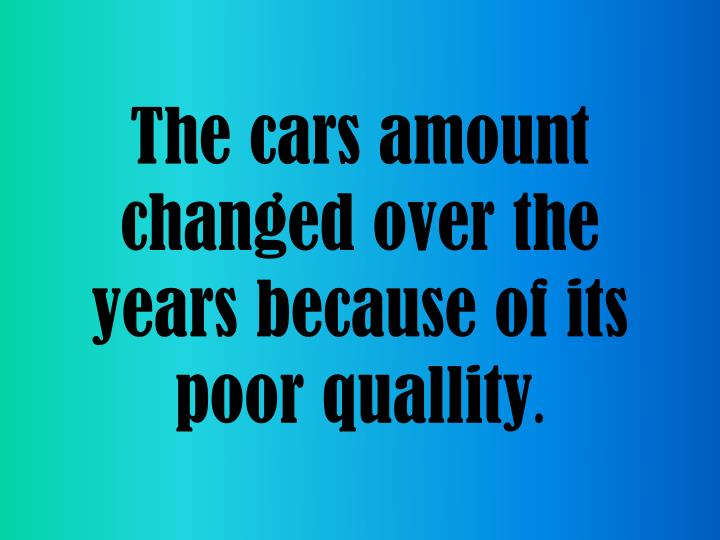 The cars amount changed over the years because of its poor quallity