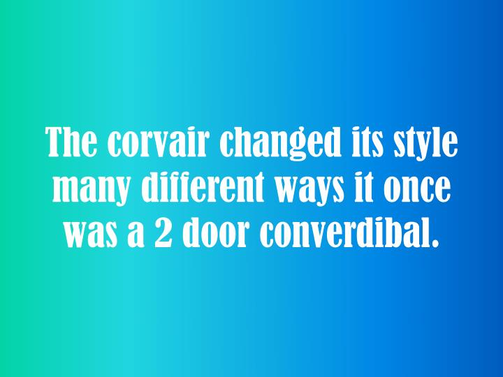 The corvair changed its style many different ways it once was a 2 door converdibal.