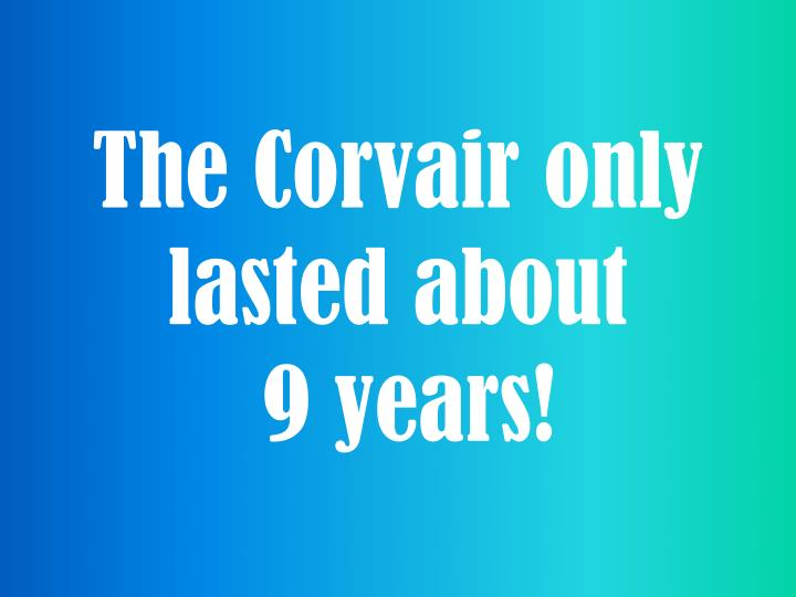 The Corvair only lasted about