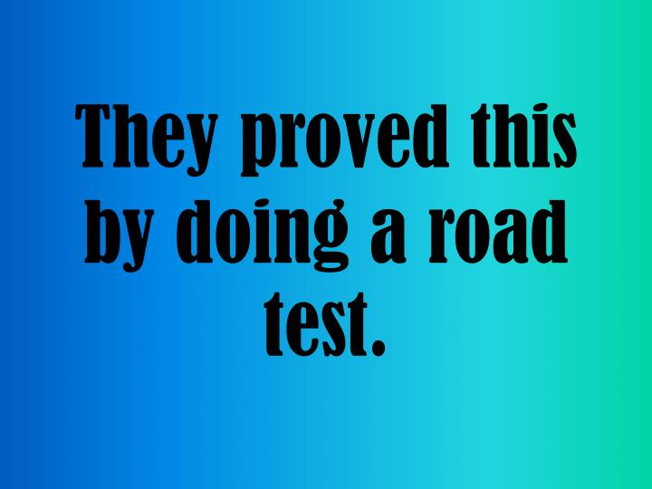 They proved this by doing a road test.