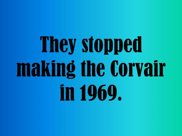 They stopped making the corvair in 1969