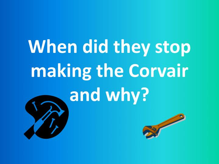 When did they stop making the corvair and why