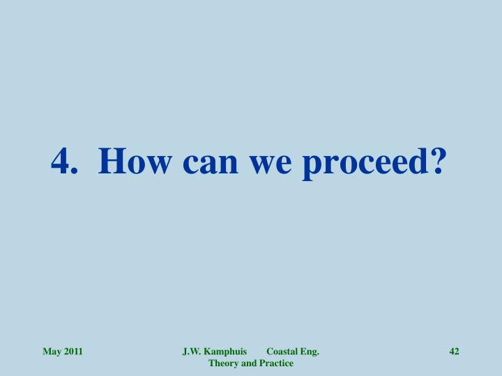 4.  How can we proceed?