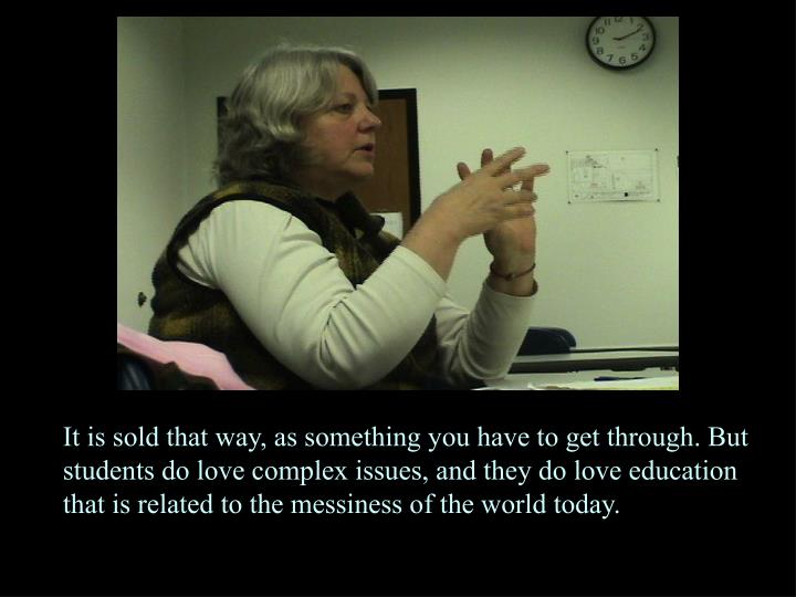It is sold that way, as something you have to get through. But students do love complex issues, and they do love education that is related to the messiness of the world today.