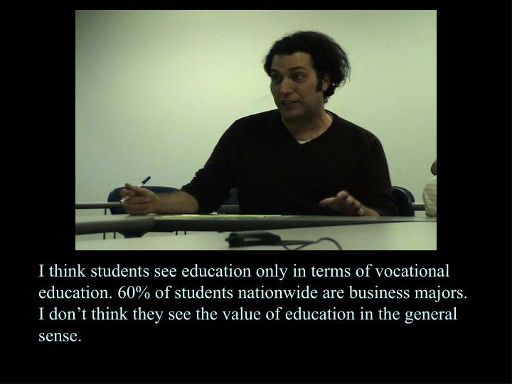 I think students see education only in terms of vocational education. 60% of students nationwide are business majors. I don't think they see the value of education in the general sense.