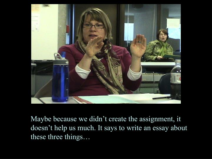 Maybe because we didn't create the assignment, it doesn't help us much. It says to write an essay about these three things…