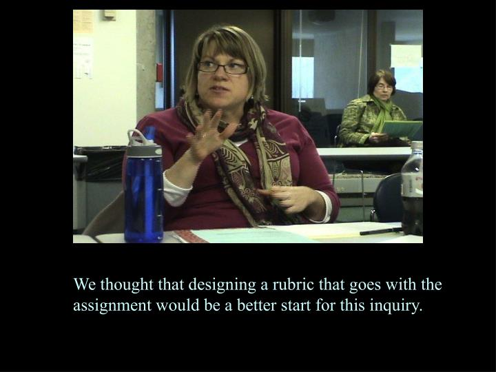 We thought that designing a rubric that goes with the assignment would be a better start for this inquiry.