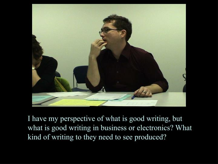 I have my perspective of what is good writing, but what is good writing in business or electronics? What kind of writing to they need to see produced?