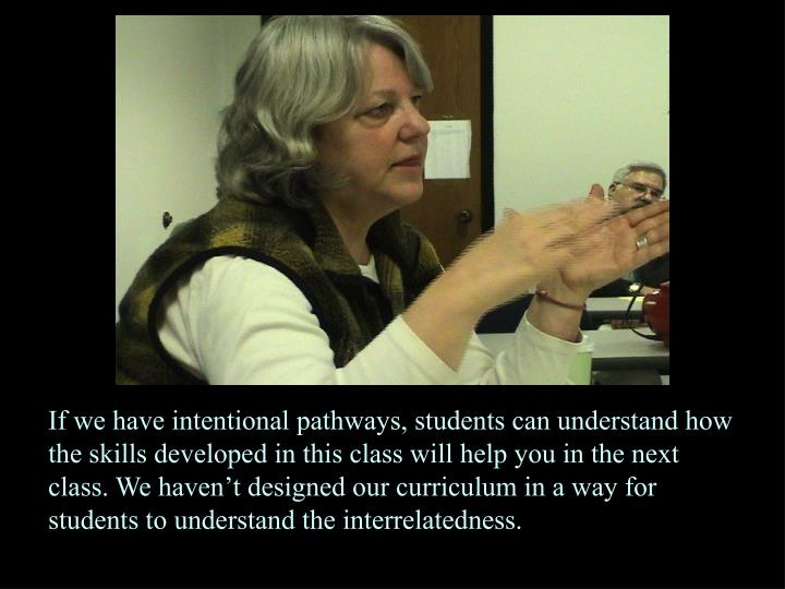 If we have intentional pathways, students can understand how the skills developed in this class will help you in the next class. We haven't designed our curriculum in a way for students to understand the interrelatedness.