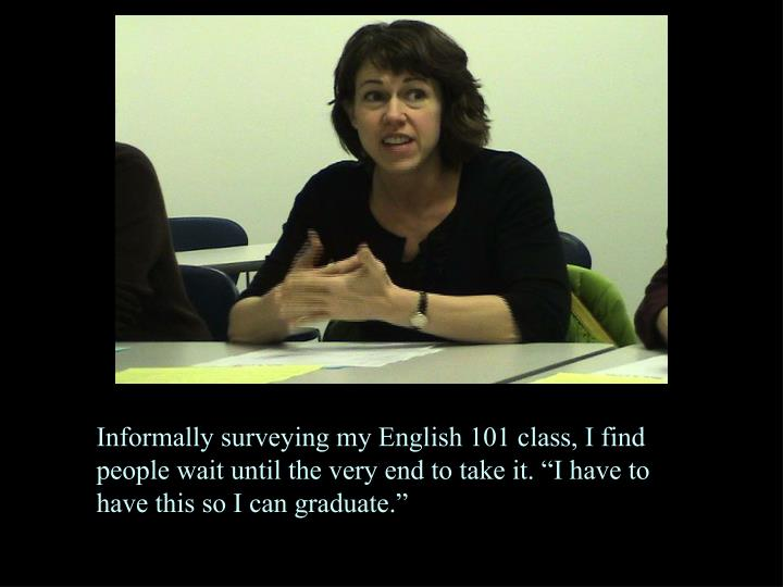"""Informally surveying my English 101 class, I find people wait until the very end to take it. """"I have to have this so I can graduate."""""""