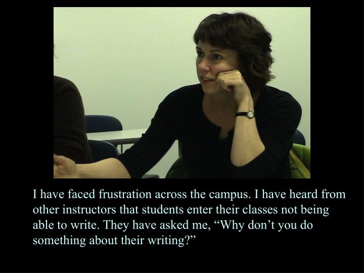 """I have faced frustration across the campus. I have heard from other instructors that students enter their classes not being able to write. They have asked me, """"Why don't you do something about their writing?"""""""