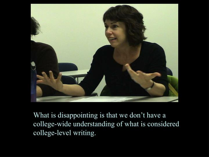 What is disappointing is that we don't have a college-wide understanding of what is considered college-level writing.