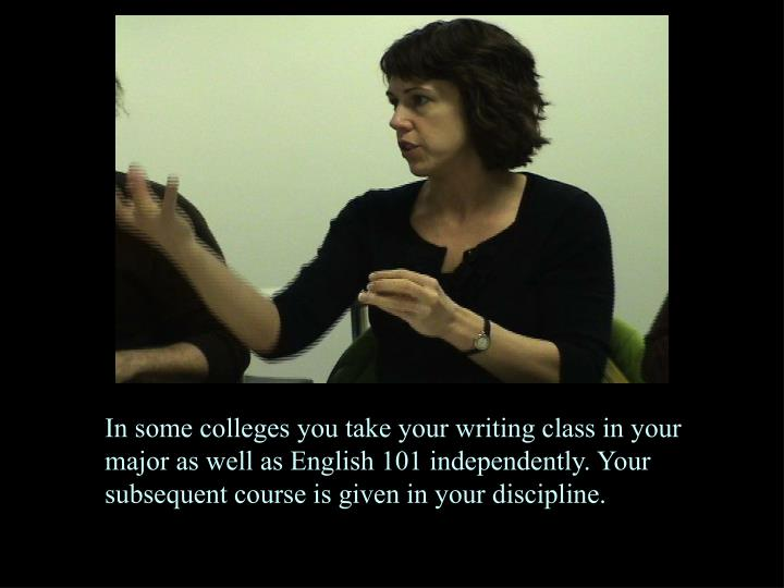 In some colleges you take your writing class in your major as well as English 101 independently. Your subsequent course is given in your discipline.