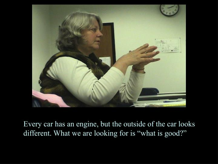 """Every car has an engine, but the outside of the car looks different. What we are looking for is """"what is good?"""""""