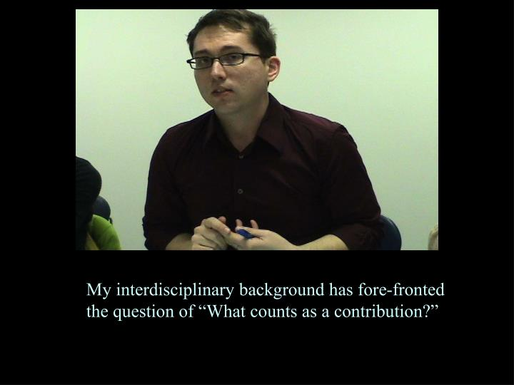 """My interdisciplinary background has fore-fronted the question of """"What counts as a contribution?"""""""
