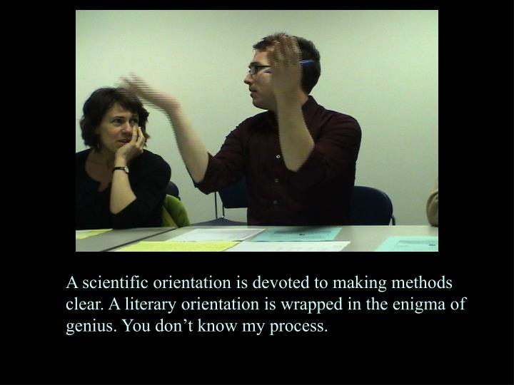 A scientific orientation is devoted to making methods clear. A literary orientation is wrapped in the enigma of genius. You don't know my process.