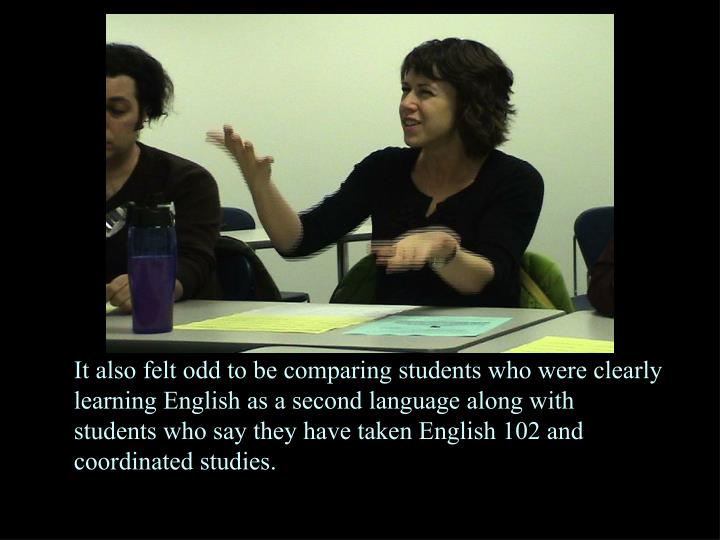 It also felt odd to be comparing students who were clearly learning English as a second language along with students who say they have taken English 102 and coordinated studies.