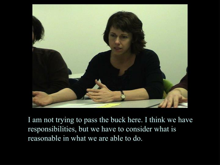 I am not trying to pass the buck here. I think we have responsibilities, but we have to consider what is reasonable in what we are able to do.