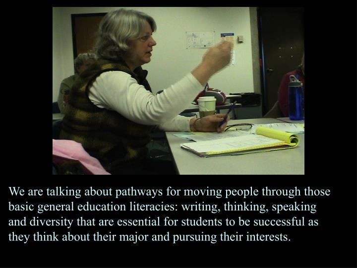 We are talking about pathways for moving people through those basic general education literacies: writing, thinking, speaking and diversity that are essential for students to be successful as they think about their major and pursuing their interests.