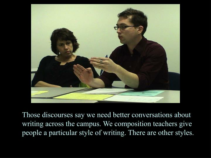 Those discourses say we need better conversations about writing across the campus. We composition teachers give people a particular style of writing. There are other styles.