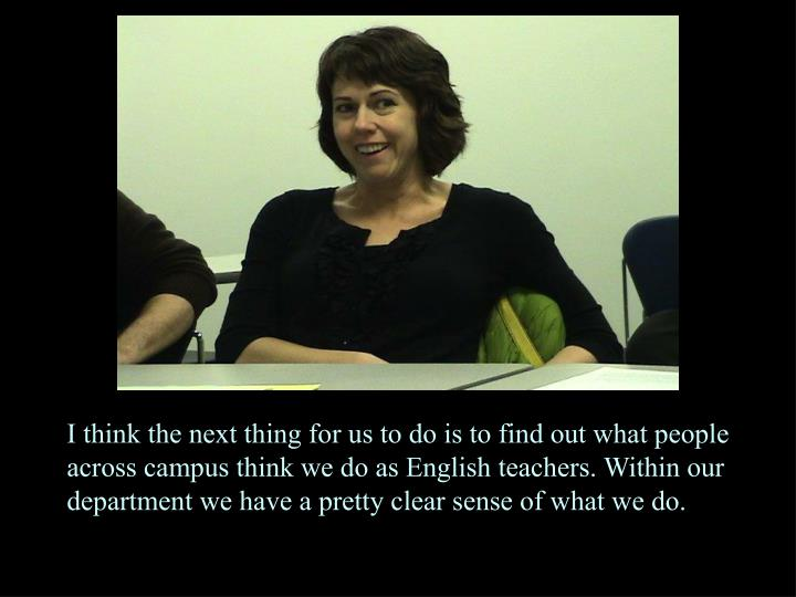 I think the next thing for us to do is to find out what people across campus think we do as English teachers. Within our department we have a pretty clear sense of what we do.