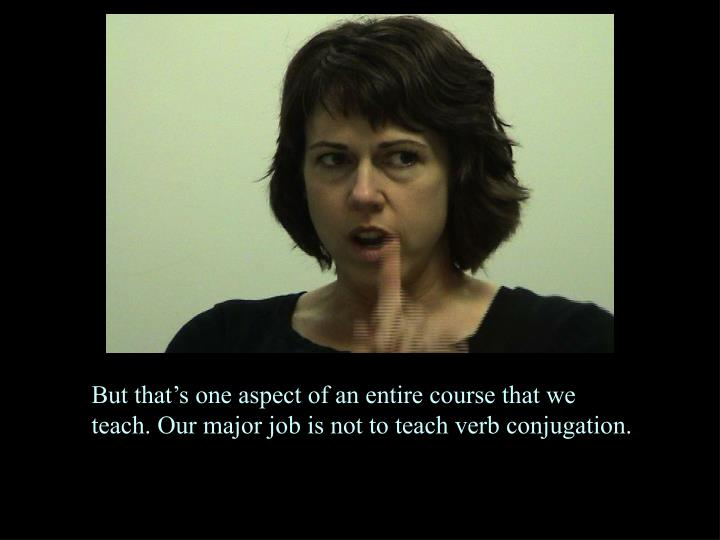 But that's one aspect of an entire course that we teach. Our major job is not to teach verb conjugation.