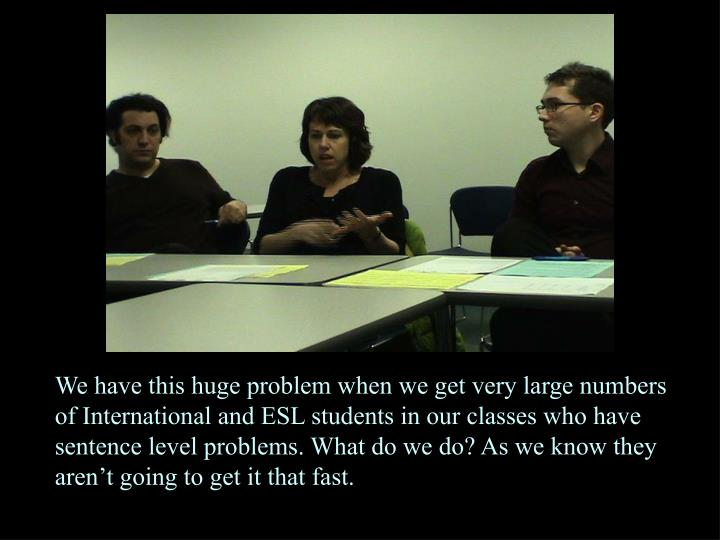 We have this huge problem when we get very large numbers of International and ESL students in our classes who have sentence level problems. What do we do? As we know they aren't going to get it that fast.