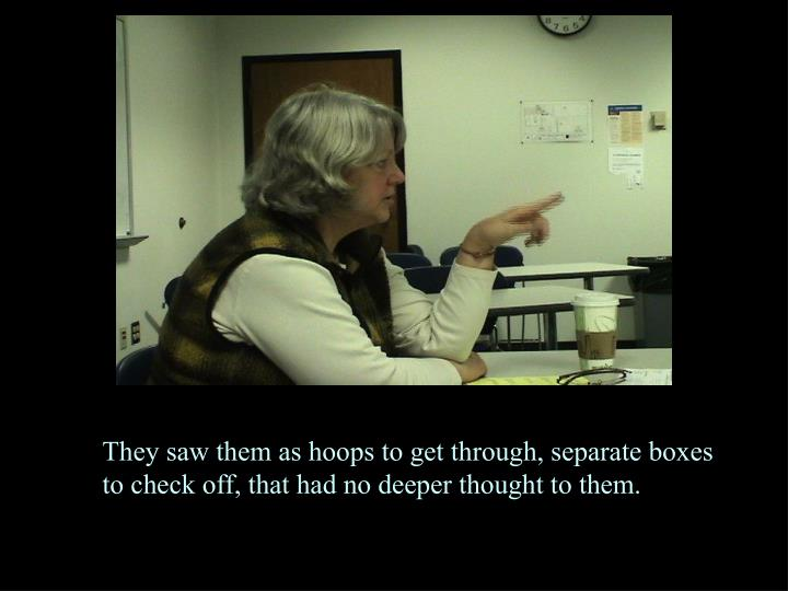 They saw them as hoops to get through, separate boxes to check off, that had no deeper thought to them.