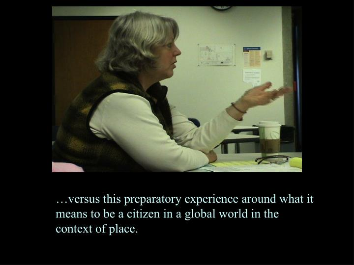 …versus this preparatory experience around what it means to be a citizen in a global world in the context of place.