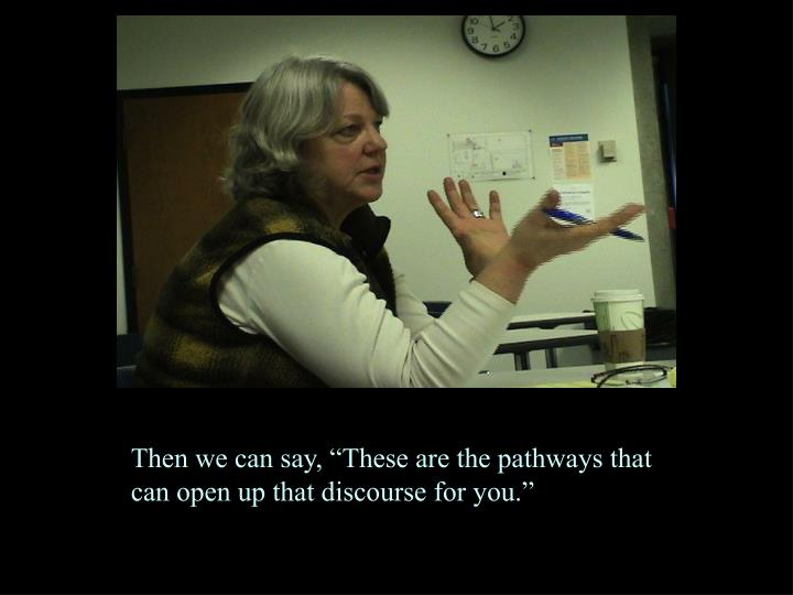 """Then we can say, """"These are the pathways that can open up that discourse for you."""""""