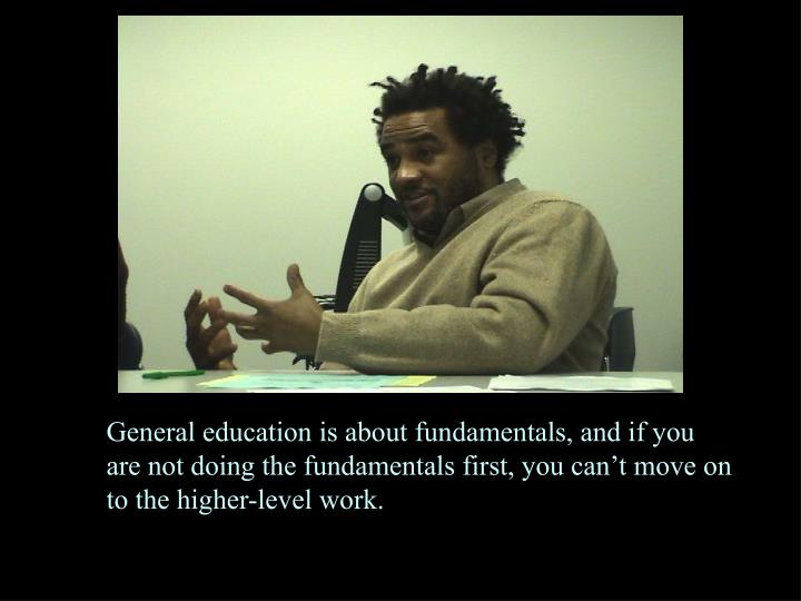 General education is about fundamentals, and if you are not doing the fundamentals first, you can't move on to the higher-level work.