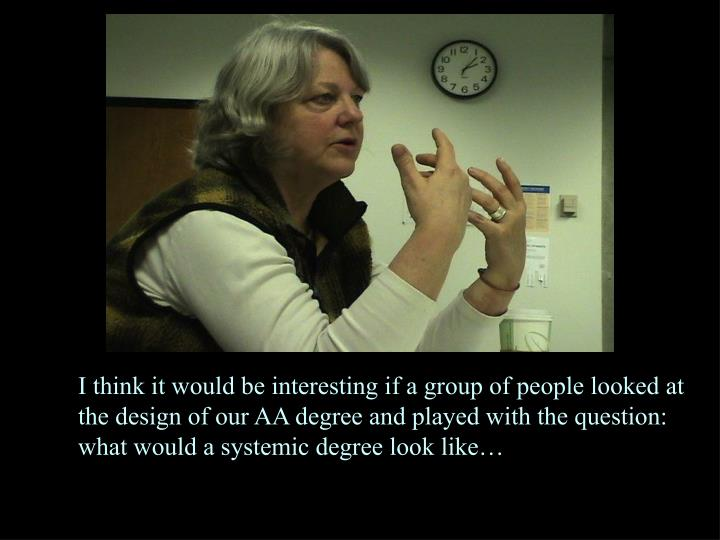 I think it would be interesting if a group of people looked at the design of our AA degree and played with the question: what would a systemic degree look like…