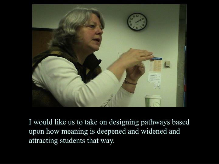 I would like us to take on designing pathways based upon how meaning is deepened and widened and attracting students that way.