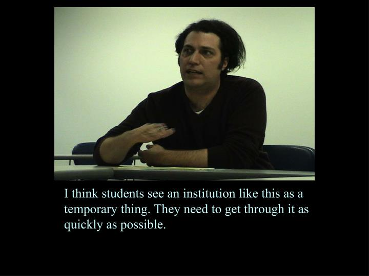 I think students see an institution like this as a temporary thing. They need to get through it as quickly as possible.