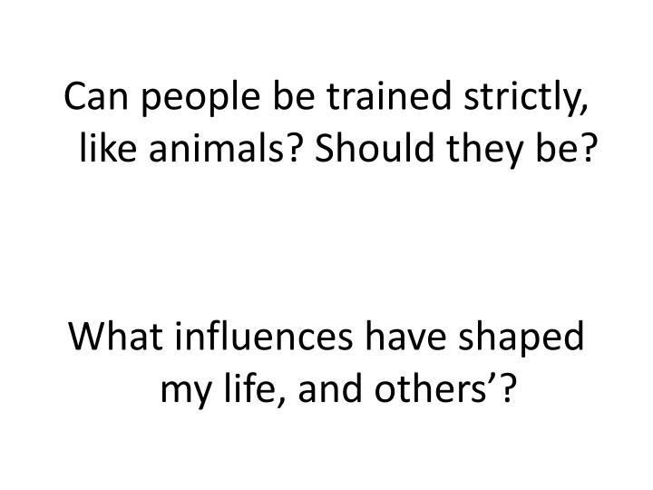 Can people be trained strictly, like animals? Should they be?