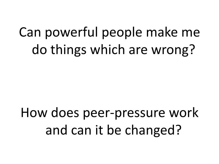Can powerful people make me do things which are wrong?