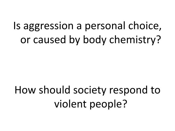 Is aggression a personal choice, or caused by body chemistry?