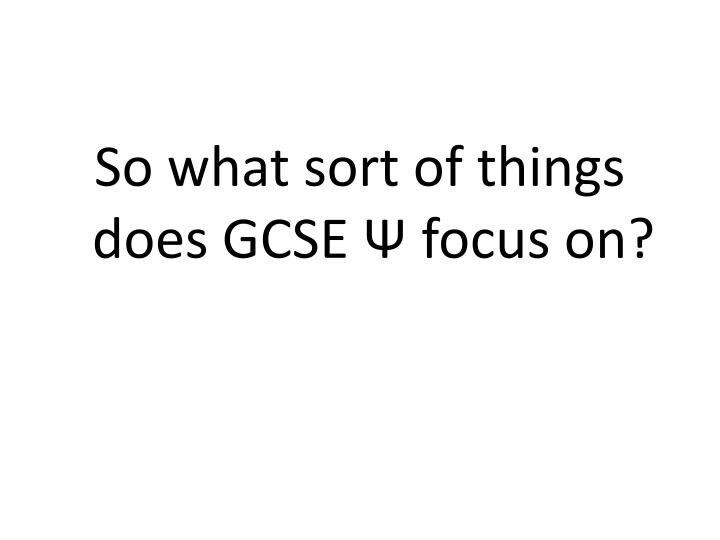 So what sort of things does GCSE