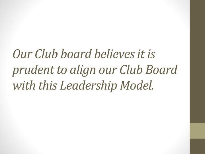 Our Club board believes it is prudent to align our Club Board with this Leadership Model.
