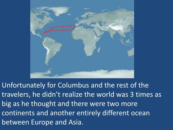 Unfortunately for Columbus and the rest of the travelers, he didn't realize the world was 3 times as big as he thought and there were two more continents and another entirely different ocean between Europe and Asia.